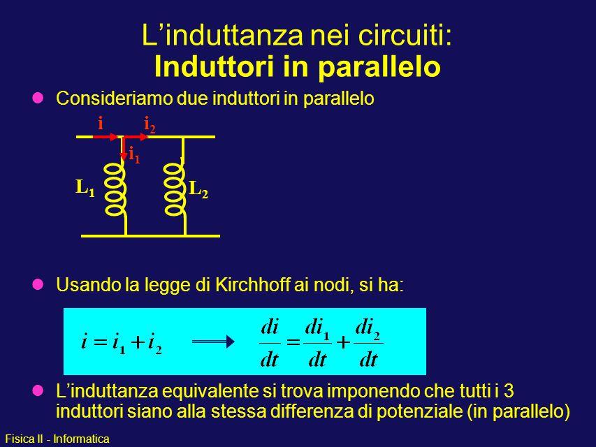 Fisica II - Informatica Consideriamo due induttori in parallelo Usando la legge di Kirchhoff ai nodi, si ha: Linduttanza equivalente si trova imponend