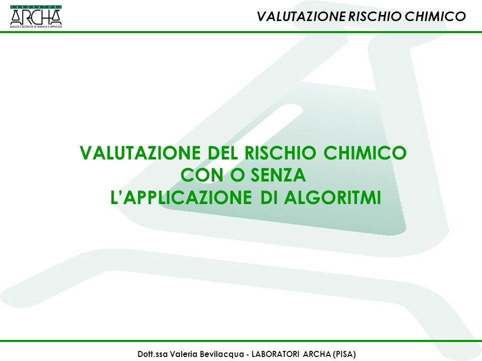 VALUTAZIONE RISCHIO CHIMICO Dott.ssa Valeria Bevilacqua - LABORATORI ARCHA (PISA) VALUTAZIONE DEL RISCHIO CHIMICO CON O SENZA LAPPLICAZIONE DI ALGORIT