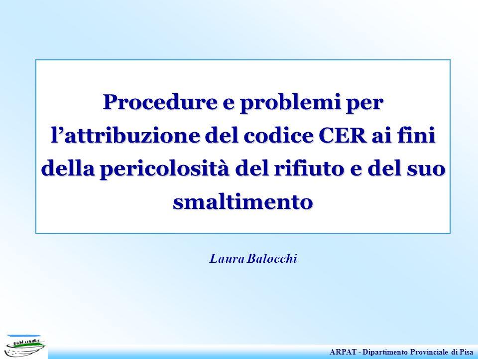 Procedure e problemi per lattribuzione del codice CER ai fini della pericolosità del rifiuto e del suo smaltimento ARPAT - Dipartimento Provinciale di