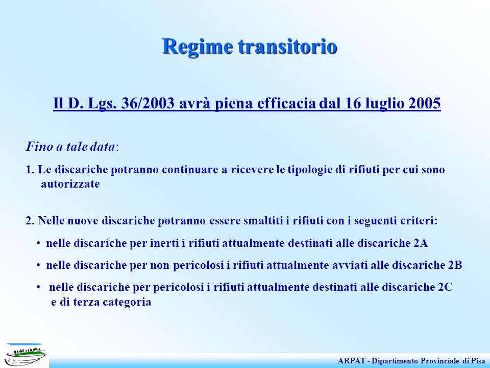 Regime transitorio Il D. Lgs. 36/2003 avrà piena efficacia dal 16 luglio 2005 Fino a tale data: 1. Le discariche potranno continuare a ricevere le tip