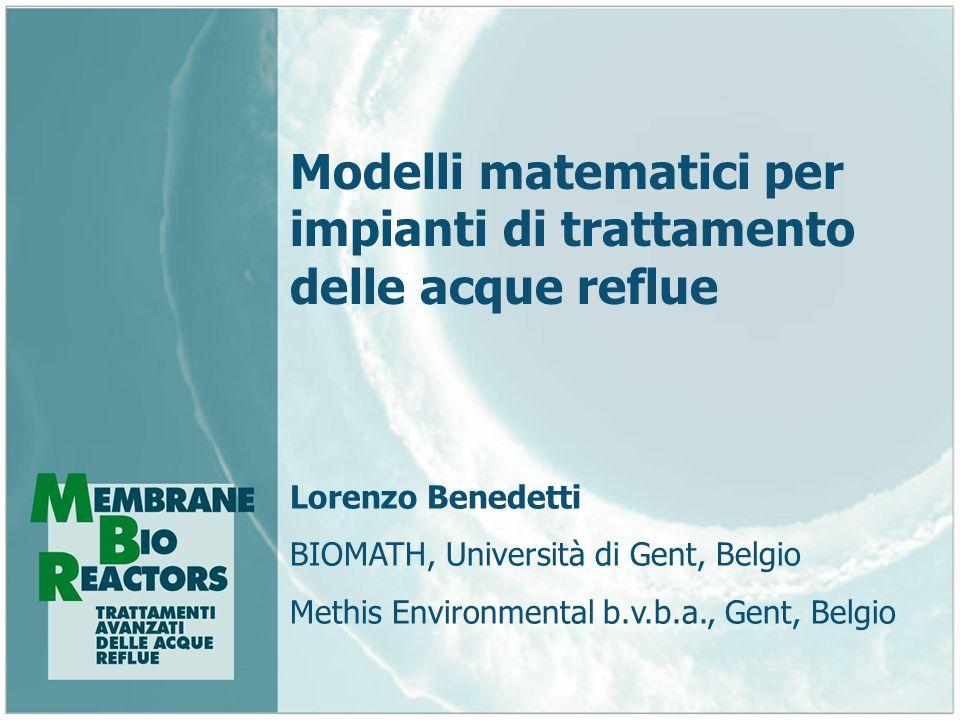 Modelli matematici per impianti di trattamento delle acque reflue Lorenzo Benedetti BIOMATH, Università di Gent, Belgio Methis Environmental b.v.b.a.,