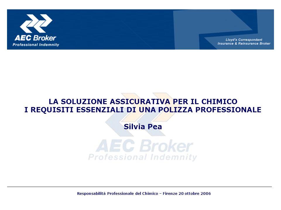 LA SOLUZIONE ASSICURATIVA PER IL CHIMICO I REQUISITI ESSENZIALI DI UNA POLIZZA PROFESSIONALE Silvia Pea Responsabilità Professionale del Chimico – Fir