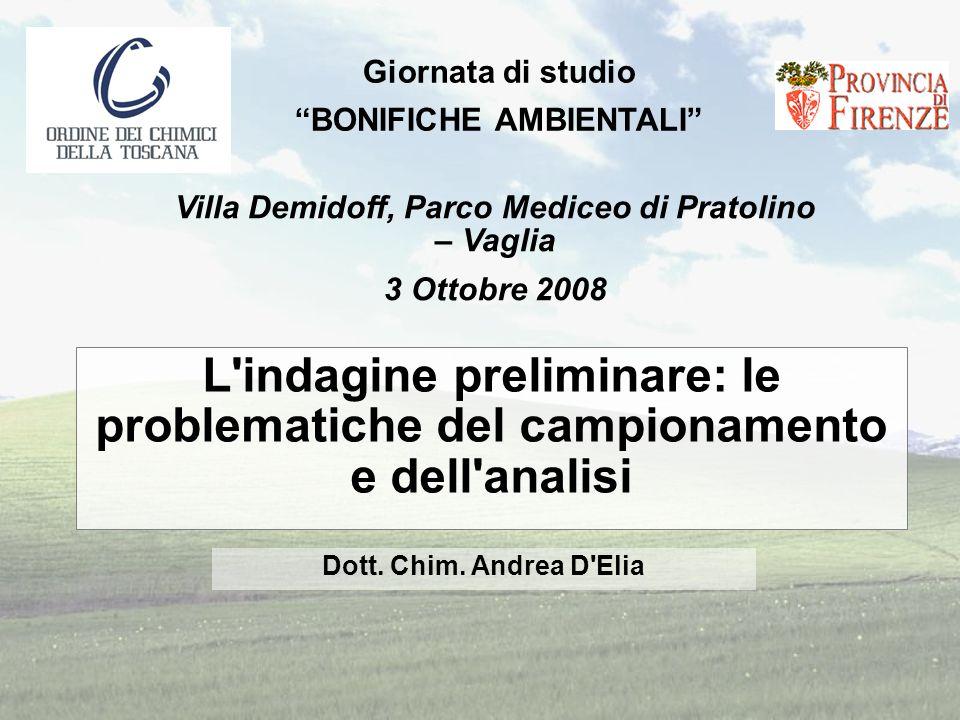 Giornata di studio BONIFICHE AMBIENTALI Villa Demidoff, Parco Mediceo di Pratolino – Vaglia 3 Ottobre 2008 L indagine preliminare: le problematiche del campionamento e dell analisi Dott.