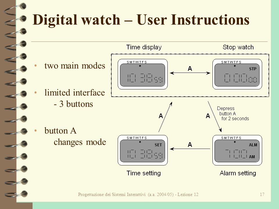 Progettazione dei Sistemi Interattivi (a.a. 2004/05) - Lezione 1217 Digital watch – User Instructions two main modes limited interface - 3 buttons but