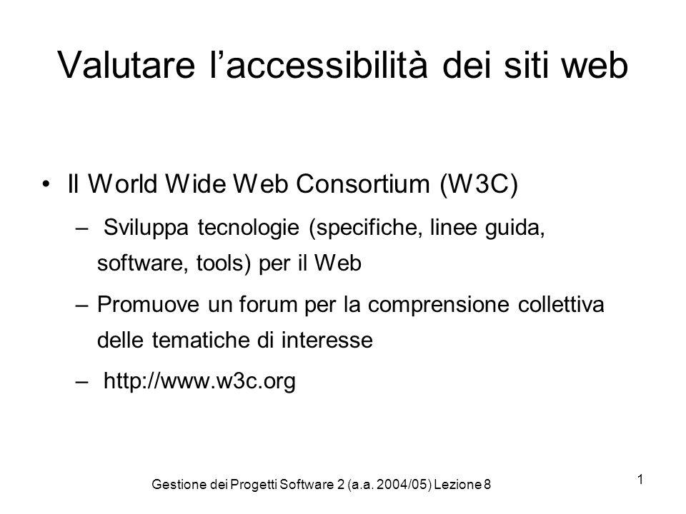 Gestione dei Progetti Software 2 (a.a. 2004/05) Lezione 8 1 Valutare laccessibilità dei siti web Il World Wide Web Consortium (W3C) – Sviluppa tecnolo