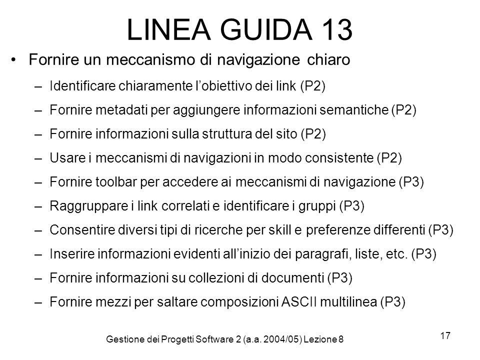 Gestione dei Progetti Software 2 (a.a. 2004/05) Lezione 8 17 LINEA GUIDA 13 Fornire un meccanismo di navigazione chiaro –Identificare chiaramente lobi
