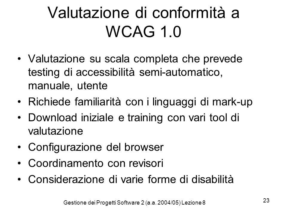 Gestione dei Progetti Software 2 (a.a. 2004/05) Lezione 8 23 Valutazione di conformità a WCAG 1.0 Valutazione su scala completa che prevede testing di