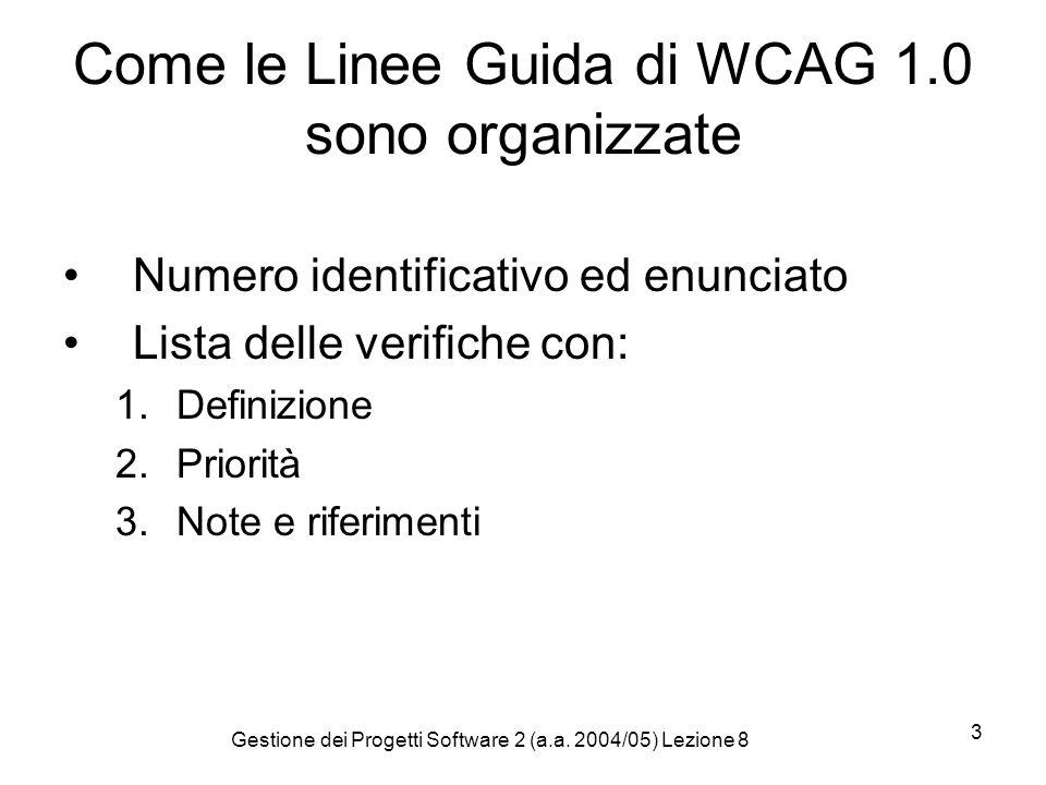 Gestione dei Progetti Software 2 (a.a. 2004/05) Lezione 8 3 Come le Linee Guida di WCAG 1.0 sono organizzate Numero identificativo ed enunciato Lista