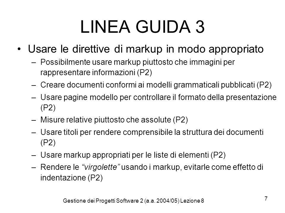 Gestione dei Progetti Software 2 (a.a. 2004/05) Lezione 8 7 LINEA GUIDA 3 Usare le direttive di markup in modo appropriato –Possibilmente usare markup