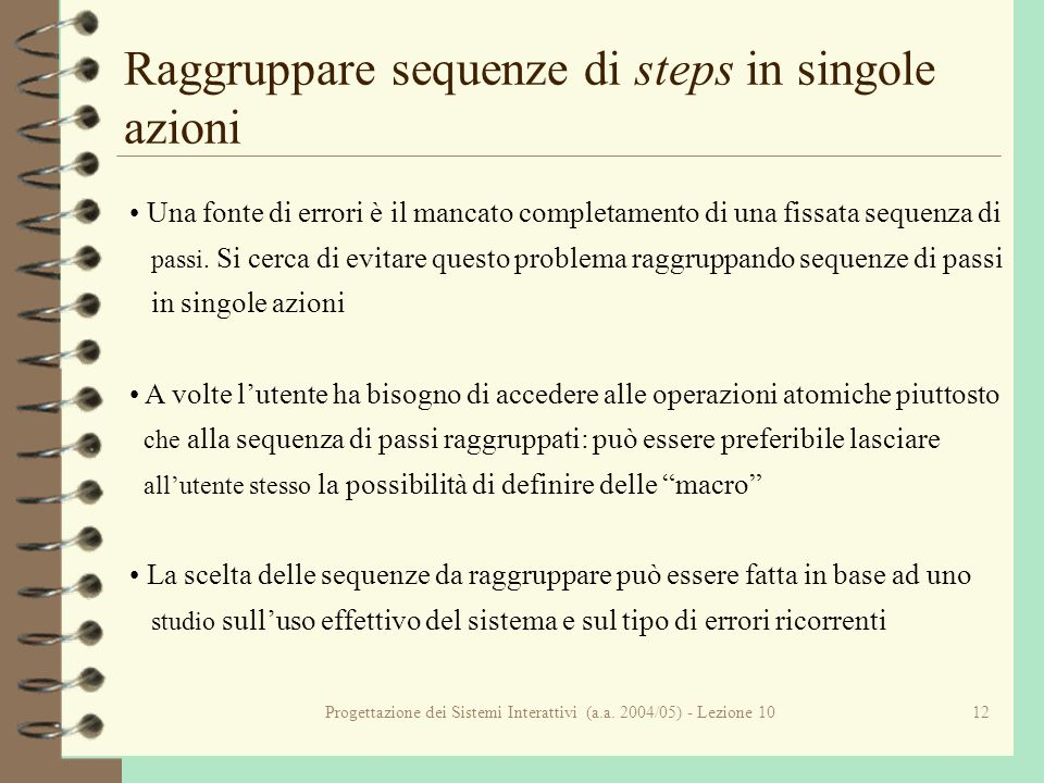 Progettazione dei Sistemi Interattivi (a.a. 2004/05) - Lezione 1012 Raggruppare sequenze di steps in singole azioni Una fonte di errori è il mancato c