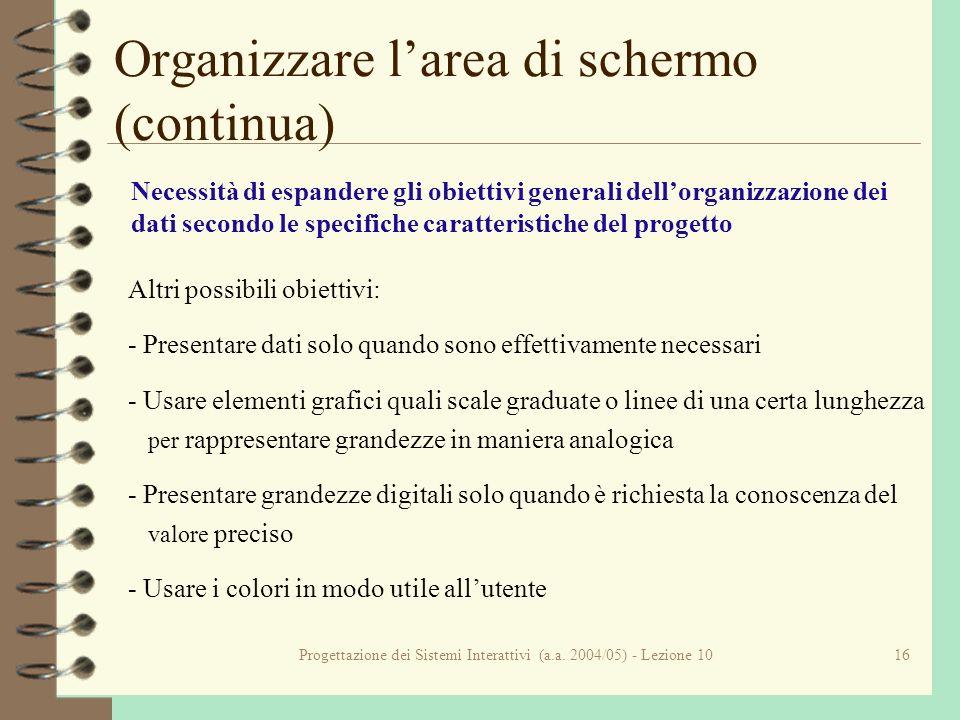Progettazione dei Sistemi Interattivi (a.a. 2004/05) - Lezione 1016 Organizzare larea di schermo (continua) Necessità di espandere gli obiettivi gener