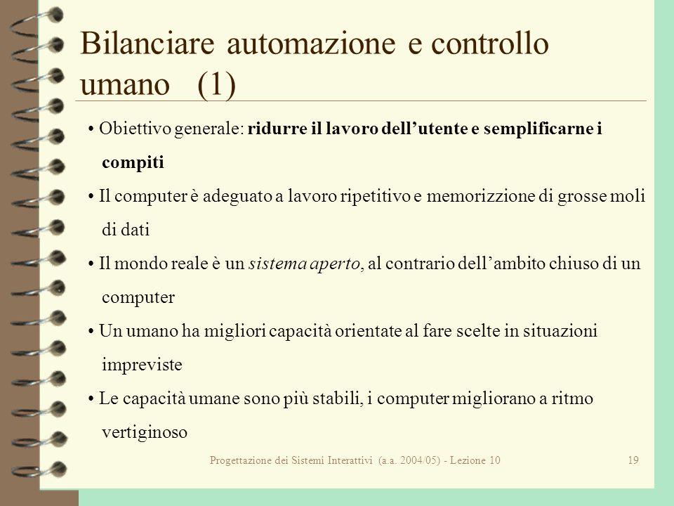 Progettazione dei Sistemi Interattivi (a.a. 2004/05) - Lezione 1019 Bilanciare automazione e controllo umano (1) Obiettivo generale: ridurre il lavoro