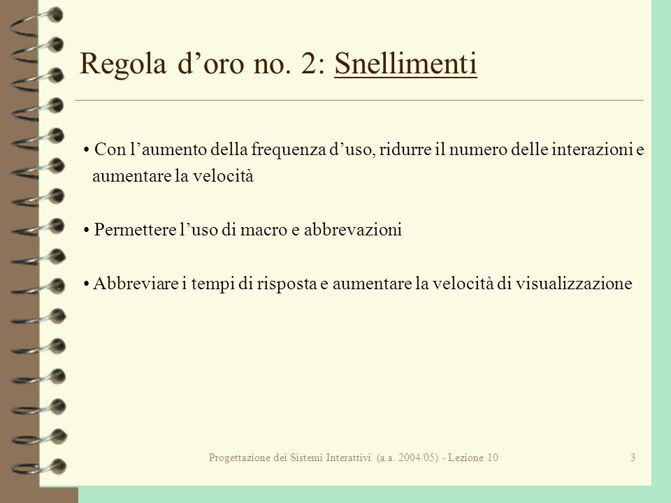 Progettazione dei Sistemi Interattivi (a.a. 2004/05) - Lezione 103 Regola doro no. 2: Snellimenti Con laumento della frequenza duso, ridurre il numero