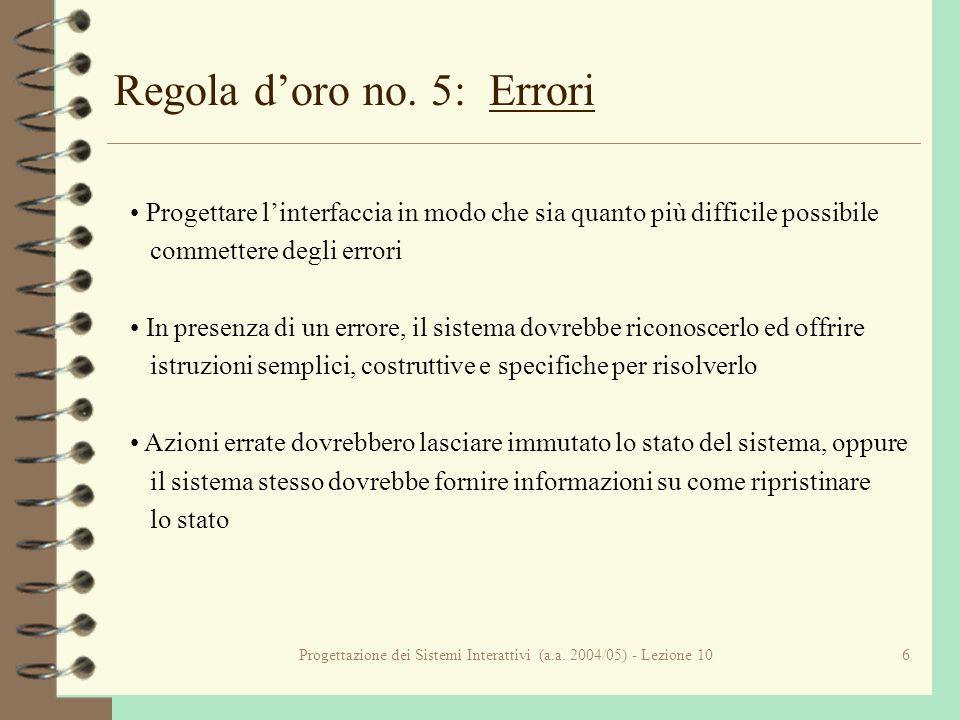 Progettazione dei Sistemi Interattivi (a.a. 2004/05) - Lezione 106 Regola doro no. 5: Errori Progettare linterfaccia in modo che sia quanto più diffic