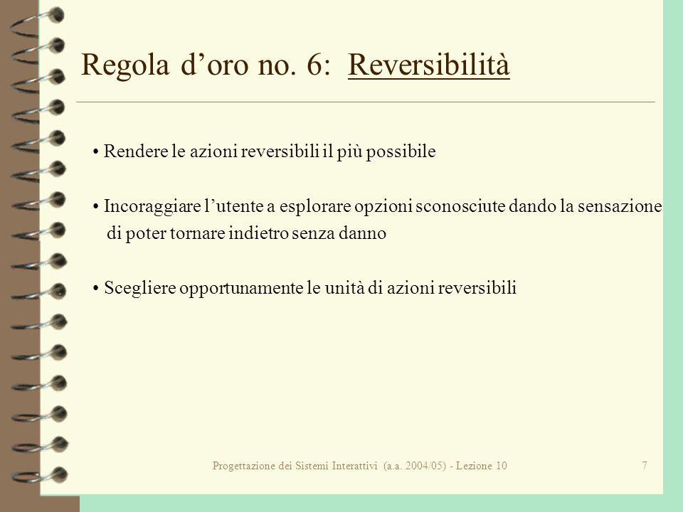 Progettazione dei Sistemi Interattivi (a.a. 2004/05) - Lezione 107 Regola doro no. 6: Reversibilità Rendere le azioni reversibili il più possibile Inc