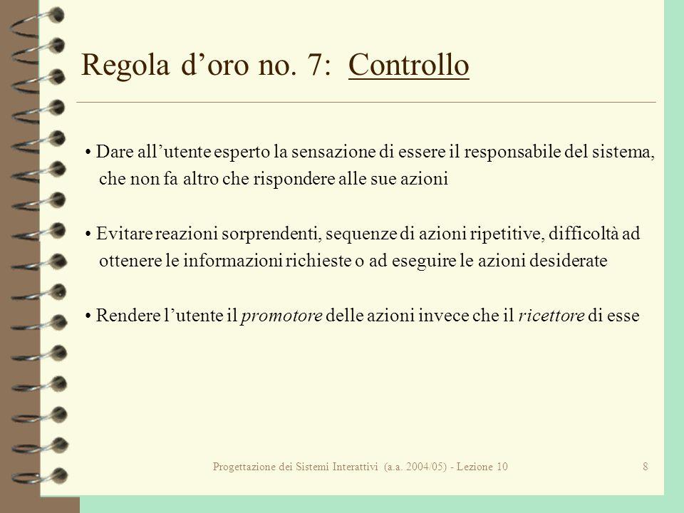 Progettazione dei Sistemi Interattivi (a.a. 2004/05) - Lezione 108 Regola doro no. 7: Controllo Dare allutente esperto la sensazione di essere il resp