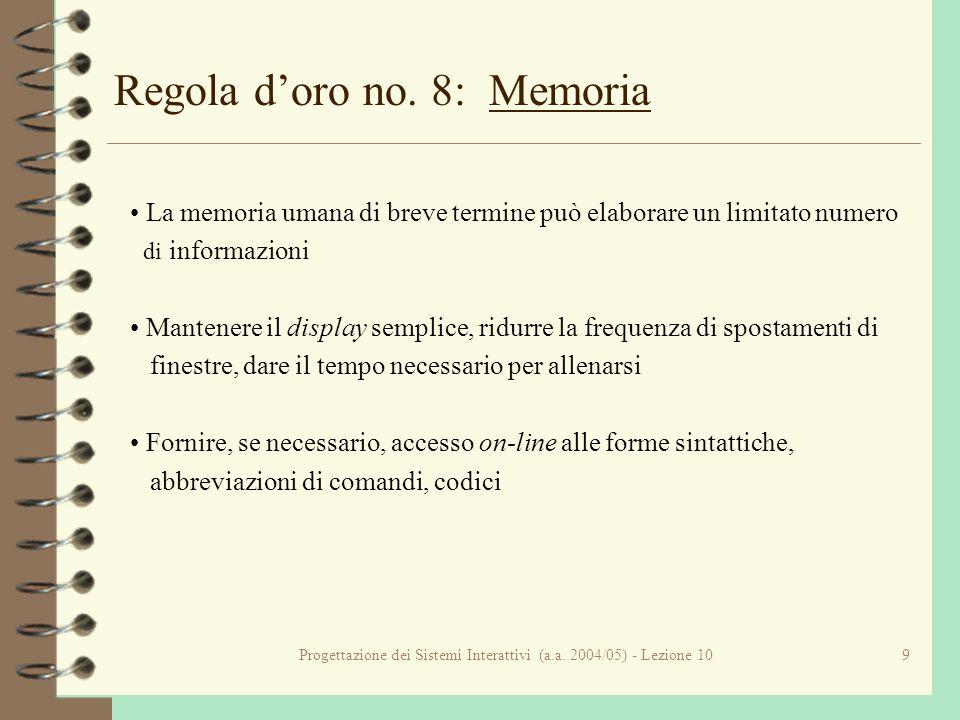 Progettazione dei Sistemi Interattivi (a.a. 2004/05) - Lezione 109 Regola doro no. 8: Memoria La memoria umana di breve termine può elaborare un limit