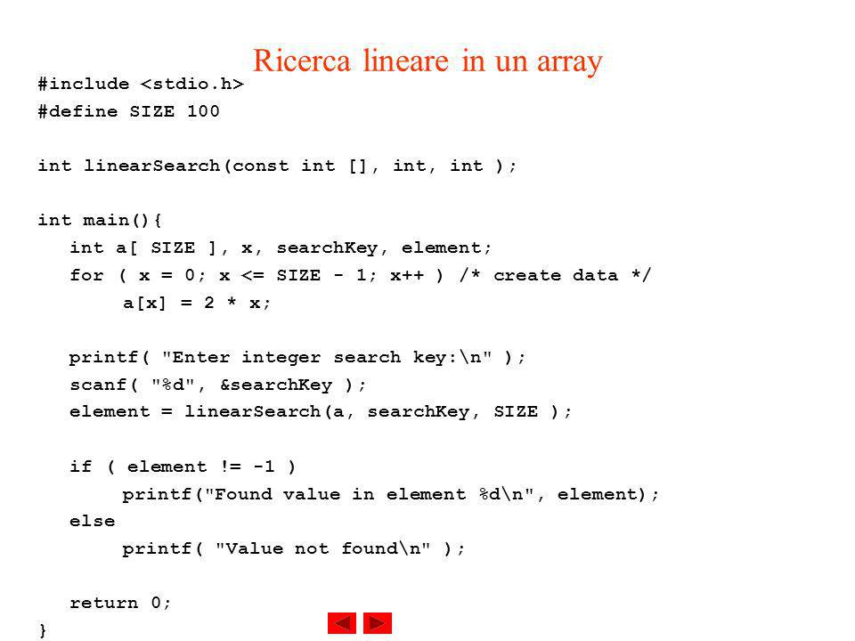 Ricerca lineare in un array #include #define SIZE 100 int linearSearch(const int [], int, int ); int main(){ int a[ SIZE ], x, searchKey, element; for ( x = 0; x <= SIZE - 1; x++ ) /* create data */ a[x] = 2 * x; printf( Enter integer search key:\n ); scanf( %d , &searchKey ); element = linearSearch(a, searchKey, SIZE ); if ( element != -1 ) printf( Found value in element %d\n , element); else printf( Value not found\n ); return 0; }