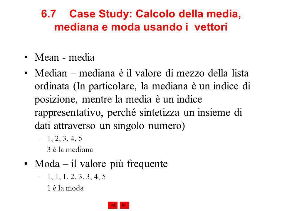 6.7Case Study: Calcolo della media, mediana e moda usando i vettori Mean - media Median – mediana è il valore di mezzo della lista ordinata (In particolare, la mediana è un indice di posizione, mentre la media è un indice rappresentativo, perché sintetizza un insieme di dati attraverso un singolo numero) –1, 2, 3, 4, 5 3 è la mediana Moda – il valore più frequente –1, 1, 1, 2, 3, 3, 4, 5 1 è la moda