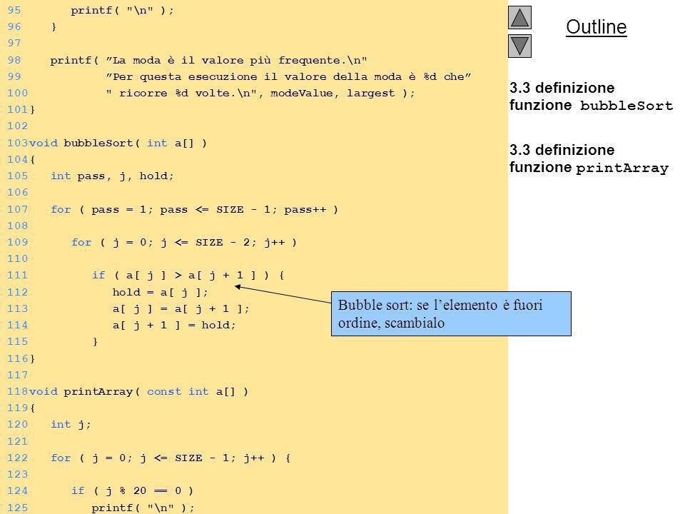 Outline 3.3 definizione funzione bubbleSort 3.3 definizione funzione printArray 95 printf( \n ); 96 } 97 98 printf( La moda è il valore più frequente.\n 99 Per questa esecuzione il valore della moda è %d che 100 ricorre %d volte.\n , modeValue, largest ); 101} 102 103void bubbleSort( int a[] ) 104{ 105 int pass, j, hold; 106 107 for ( pass = 1; pass <= SIZE - 1; pass++ ) 108 109 for ( j = 0; j <= SIZE - 2; j++ ) 110 111 if ( a[ j ] > a[ j + 1 ] ) { 112 hold = a[ j ]; 113 a[ j ] = a[ j + 1 ]; 114 a[ j + 1 ] = hold; 115 } 116} 117 118void printArray( const int a[] ) 119{ 120 int j; 121 122 for ( j = 0; j <= SIZE - 1; j++ ) { 123 124 if ( j % 20 == 0 ) 125 printf( \n ); Bubble sort: se lelemento è fuori ordine, scambialo