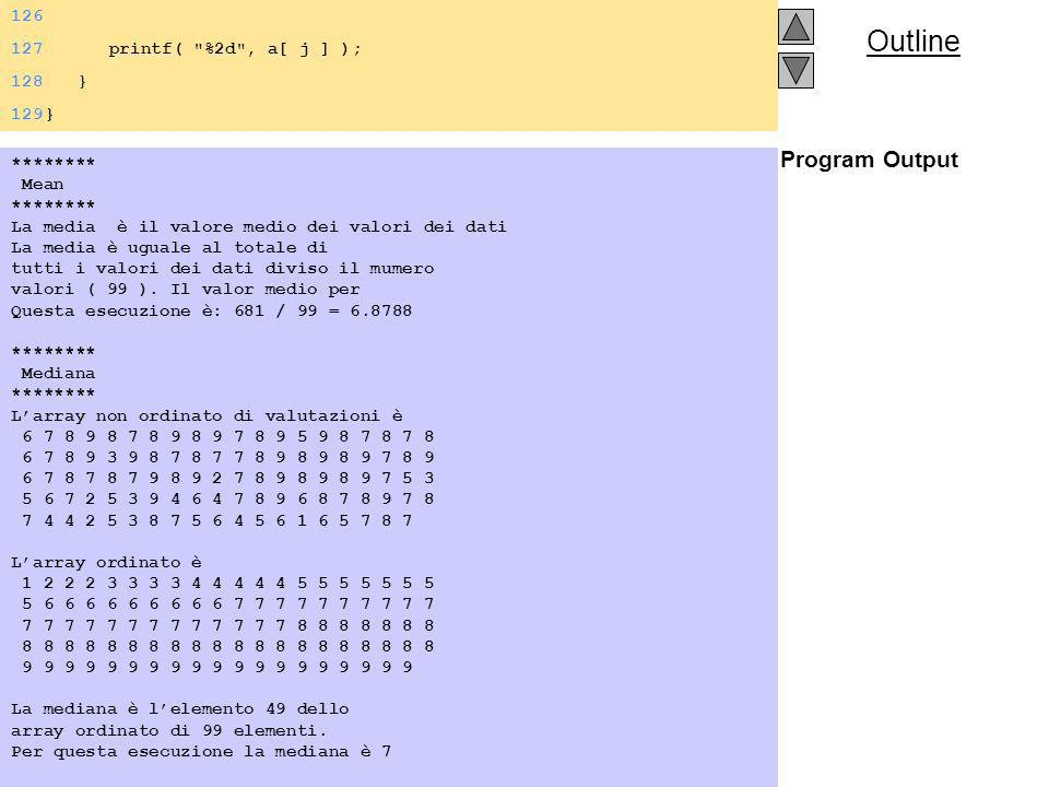 Outline Program Output 126 127 printf( %2d , a[ j ] ); 128 } 129} ******** Mean ******** La media è il valore medio dei valori dei dati La media è uguale al totale di tutti i valori dei dati diviso il mumero valori ( 99 ).