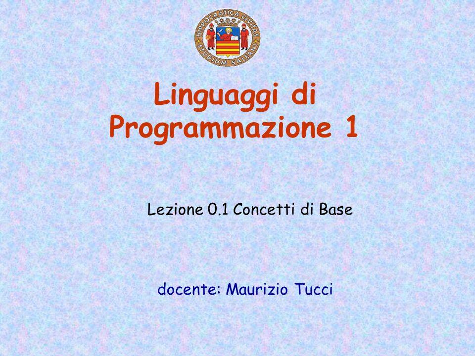 Linguaggi di Programmazione 1 docente: Maurizio Tucci Lezione 0.1 Concetti di Base