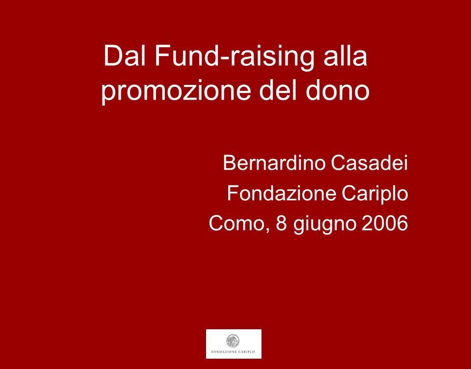 Dal Fund-raising alla promozione del dono Bernardino Casadei Fondazione Cariplo Como, 8 giugno 2006