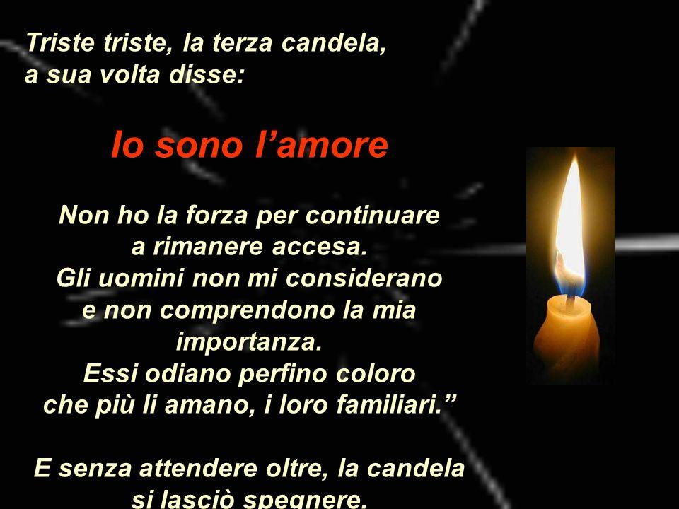 Triste triste, la terza candela, a sua volta disse: Io sono lamore Non ho la forza per continuare a rimanere accesa. Gli uomini non mi considerano e n