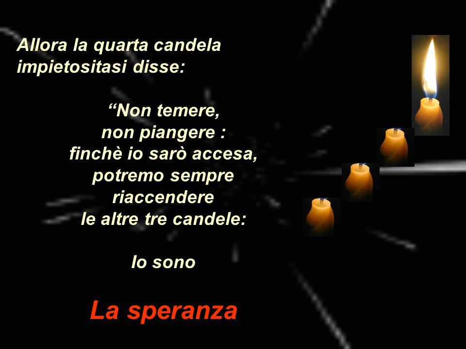 Allora la quarta candela impietositasi disse: Non temere, non piangere : finchè io sarò accesa, potremo sempre riaccendere le altre tre candele: Io so
