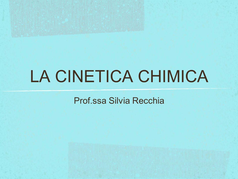 LA CINETICA CHIMICA Prof.ssa Silvia Recchia