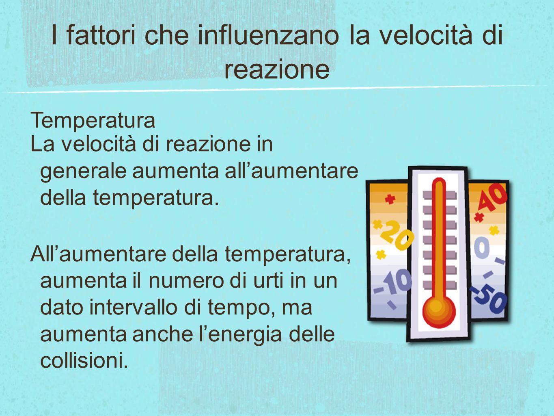 I fattori che influenzano la velocità di reazione Temperatura La velocità di reazione in generale aumenta allaumentare della temperatura. Allaumentare