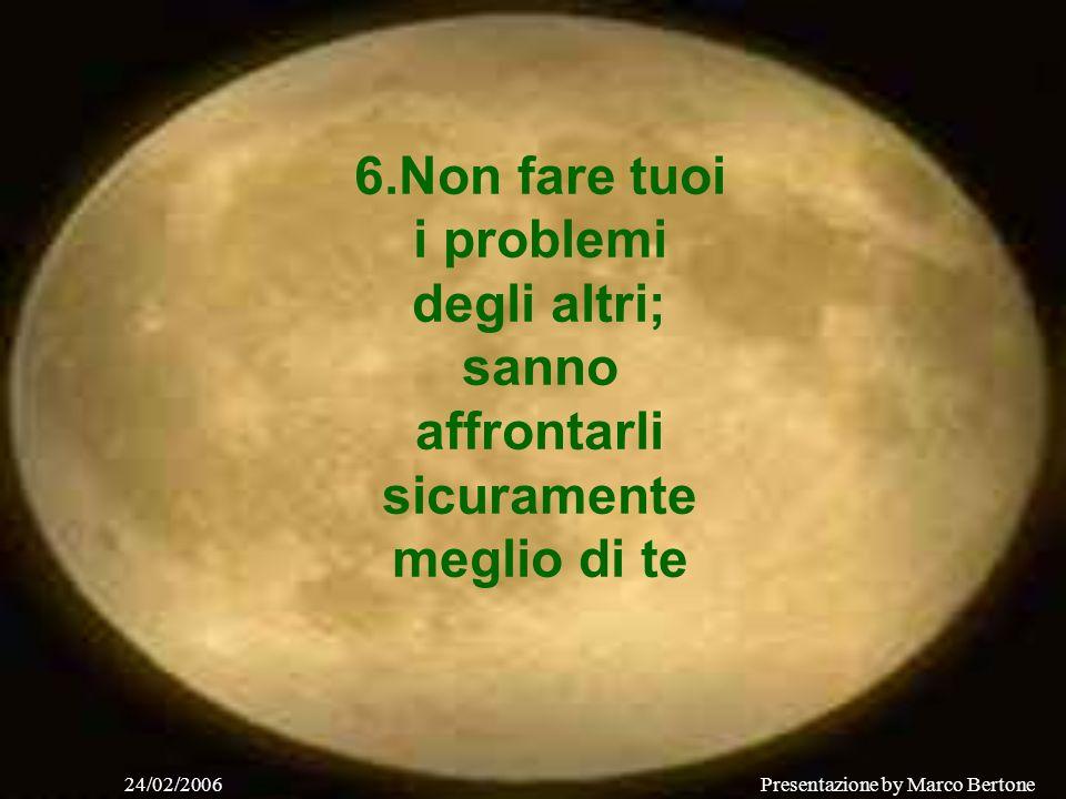 24/02/2006Presentazione by Marco Bertone 4.Tratta tutti i problemi che ti si presentano così come sono, Tanto ne puoi affrontare solo uno alla volta.
