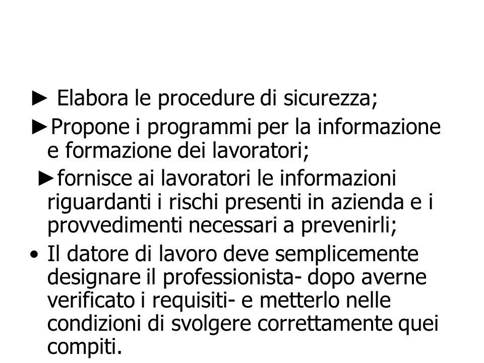 Elabora le procedure di sicurezza; Propone i programmi per la informazione e formazione dei lavoratori; fornisce ai lavoratori le informazioni riguard