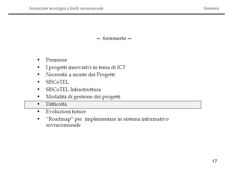 17 Innovazione tecnologica a livello sovracomunale Sommario Premesse I progetti innovativi in tema di ICT Necessità a monte dei Progetti SISCoTEL SISC
