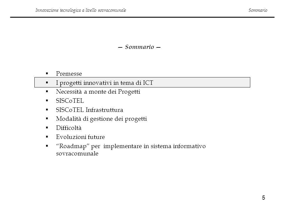 5 Sommario Premesse I progetti innovativi in tema di ICT Necessità a monte dei Progetti SISCoTEL SISCoTEL Infrastruttura Modalità di gestione dei prog
