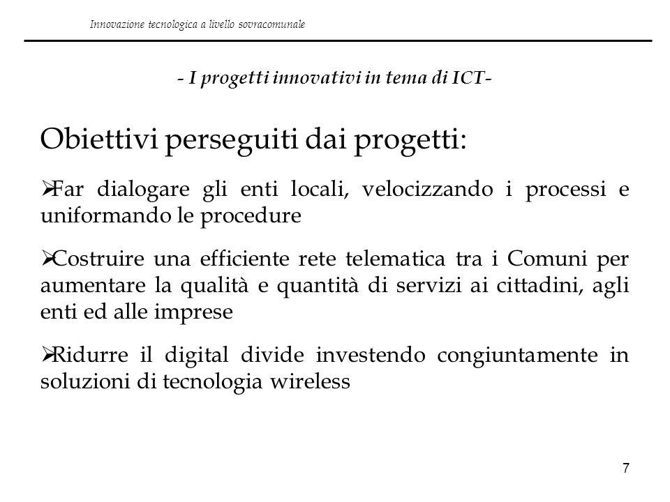 7 - I progetti innovativi in tema di ICT- Obiettivi perseguiti dai progetti: Far dialogare gli enti locali, velocizzando i processi e uniformando le p