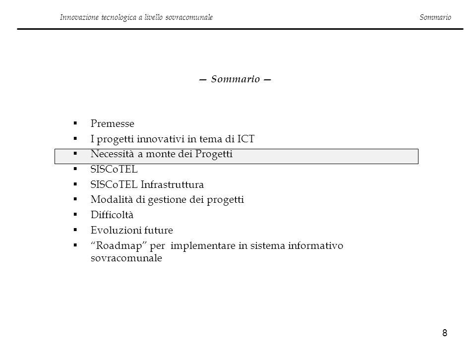 8 Sommario Premesse I progetti innovativi in tema di ICT Necessità a monte dei Progetti SISCoTEL SISCoTEL Infrastruttura Modalità di gestione dei prog