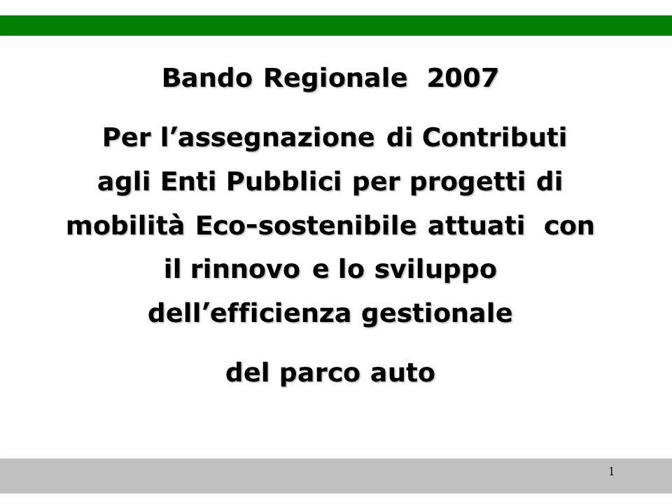 1 Bando Regionale 2007 Per lassegnazione di Contributi agli Enti Pubblici per progetti di mobilità Eco-sostenibile attuati con il rinnovo e lo sviluppo dellefficienza gestionale Per lassegnazione di Contributi agli Enti Pubblici per progetti di mobilità Eco-sostenibile attuati con il rinnovo e lo sviluppo dellefficienza gestionale del parco auto