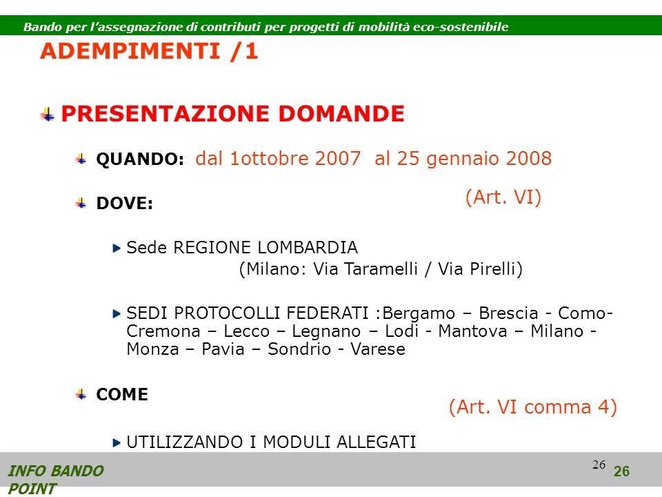 26 ADEMPIMENTI /1 PRESENTAZIONE DOMANDE QUANDO: dal 1ottobre 2007 al 25 gennaio 2008 DOVE: Sede REGIONE LOMBARDIA (Milano: Via Taramelli / Via Pirelli) SEDI PROTOCOLLI FEDERATI :Bergamo – Brescia - Como- Cremona – Lecco – Legnano – Lodi - Mantova – Milano - Monza – Pavia – Sondrio - Varese COME UTILIZZANDO I MODULI ALLEGATI INFO BANDO POINT (Art.
