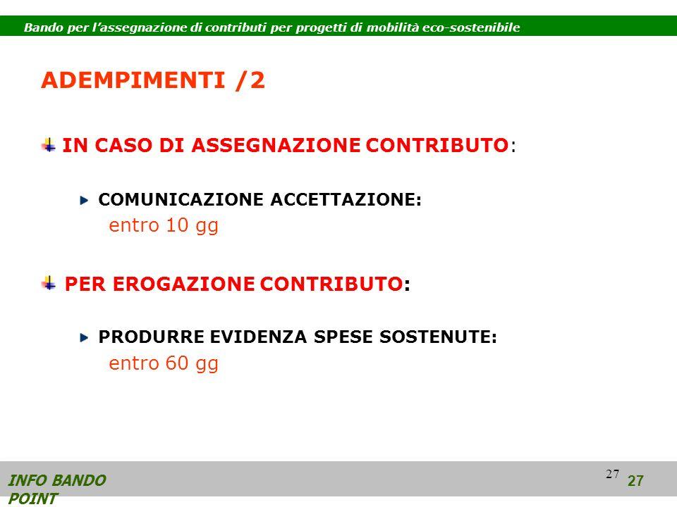27 ADEMPIMENTI /2 IN CASO DI ASSEGNAZIONE CONTRIBUTO: COMUNICAZIONE ACCETTAZIONE: entro 10 gg PER EROGAZIONE CONTRIBUTO: PRODURRE EVIDENZA SPESE SOSTENUTE: entro 60 gg INFO BANDO POINT 27 Bando per lassegnazione di contributi per progetti di mobilità eco-sostenibile