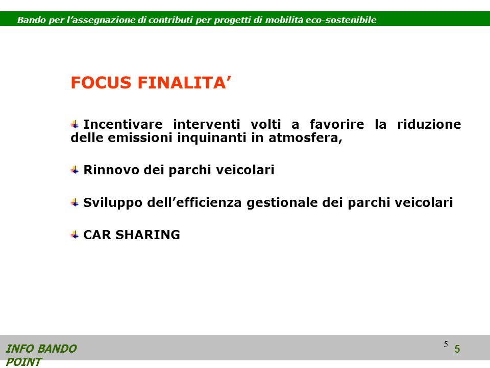 5 FOCUS FINALITA Incentivare interventi volti a favorire la riduzione delle emissioni inquinanti in atmosfera, Rinnovo dei parchi veicolari Sviluppo dellefficienza gestionale dei parchi veicolari CAR SHARING INFO BANDO POINT 5 Bando per lassegnazione di contributi per progetti di mobilità eco-sostenibile