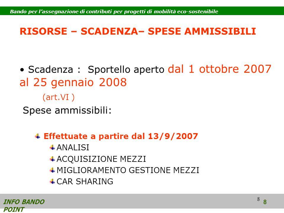 8 RISORSE – SCADENZA– SPESE AMMISSIBILI Scadenza : Sportello aperto dal 1 ottobre 2007 al 25 gennaio 2008 (art.VI ) Spese ammissibili: Effettuate a partire dal 13/9/2007 ANALISI ACQUISIZIONE MEZZI MIGLIORAMENTO GESTIONE MEZZI CAR SHARING INFO BANDO POINT 8 Bando per lassegnazione di contributi per progetti di mobilità eco-sostenibile