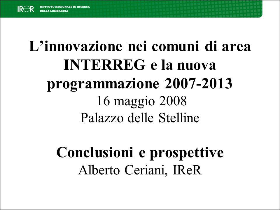 Linnovazione nei comuni di area INTERREG e la nuova programmazione 2007-2013 16 maggio 2008 Palazzo delle Stelline Conclusioni e prospettive Alberto Ceriani, IReR