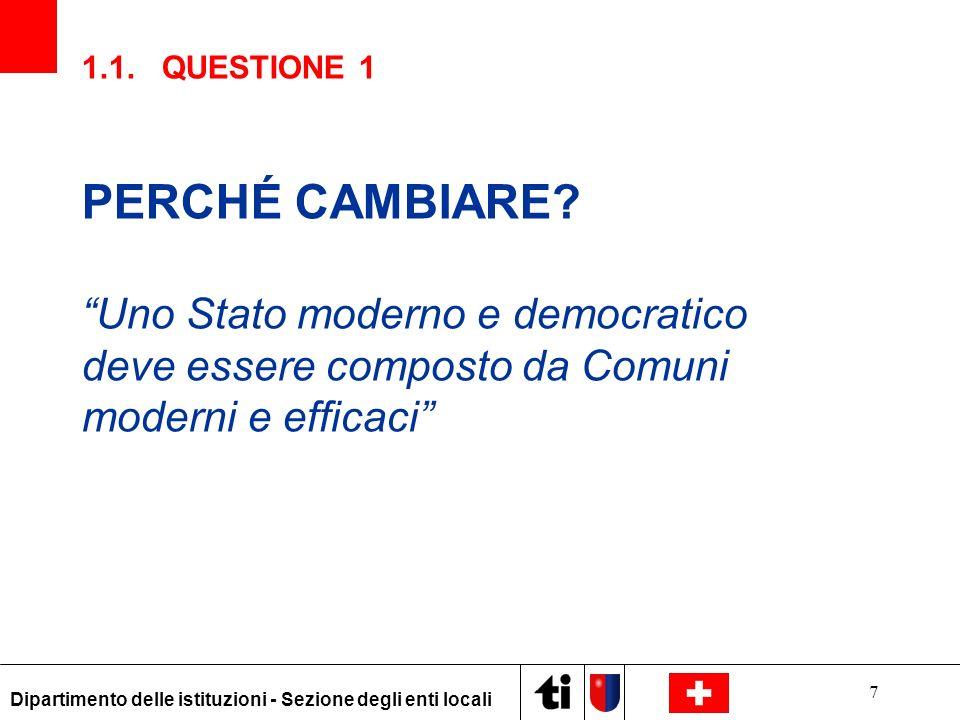 7 Dipartimento delle istituzioni - Sezione degli enti locali 1.1. QUESTIONE 1 PERCHÉ CAMBIARE? Uno Stato moderno e democratico deve essere composto da