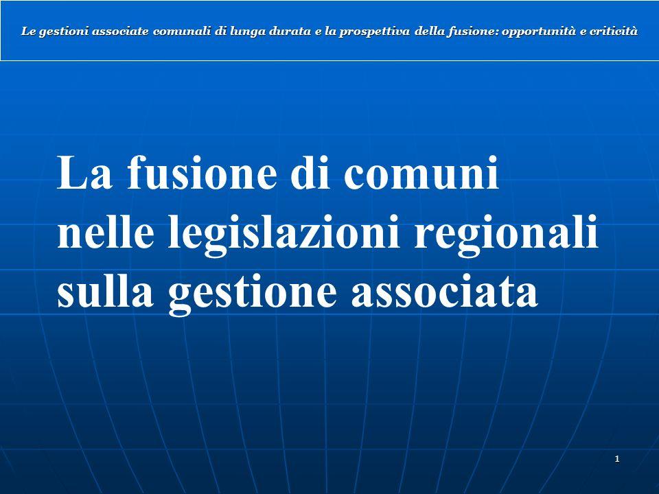 1 Le gestioni associate comunali di lunga durata e la prospettiva della fusione: opportunità e criticità La fusione di comuni nelle legislazioni regionali sulla gestione associata