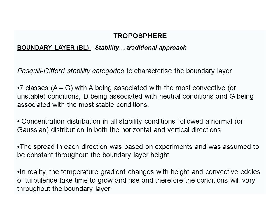 TROPOSPHERE BOUNDARY LAYER (BL) - Stability… traditional approach Pasquill-Gifford stability categories to characterise the boundary layer 7 classes (A – G) with A being associated with the most convective (or unstable) conditions, D being associated with neutral conditions and G being associated with the most stable conditions.