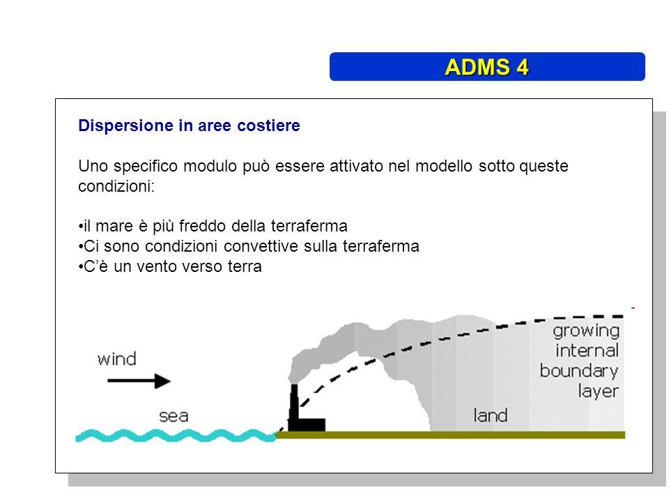 Dispersione in aree costiere Uno specifico modulo può essere attivato nel modello sotto queste condizioni: il mare è più freddo della terraferma Ci sono condizioni convettive sulla terraferma Cè un vento verso terra ADMS 4
