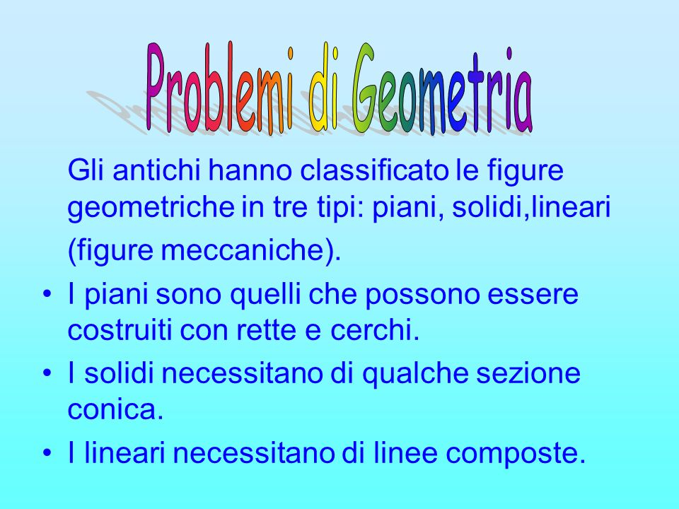Gli antichi hanno classificato le figure geometriche in tre tipi: piani, solidi,lineari (figure meccaniche). I piani sono quelli che possono essere co
