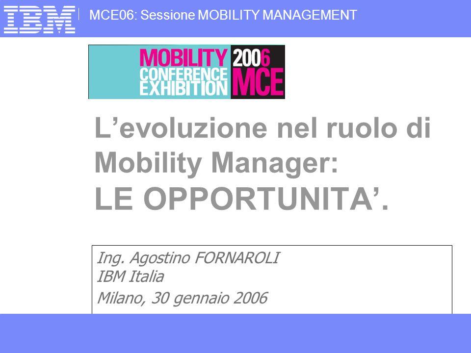 MCE06: Sessione MOBILITY MANAGEMENT © Copyright IBM Corporation 2006Agostino Fornaroli, Il Ruolo del Moblity Manager: LE OPPORTUNITA2MCE06 30 Gen 2006 2 Levoluzione nel ruolo di Mobility Manager: Le opportunita AGENDA Esperienza di Mobility Management aziendale in IBM Le Opportunita: - AFFIDABILITA del sistema - INTEGRAZIONE fisica e tariffaria - Premiare il Mobility Management - Change Management