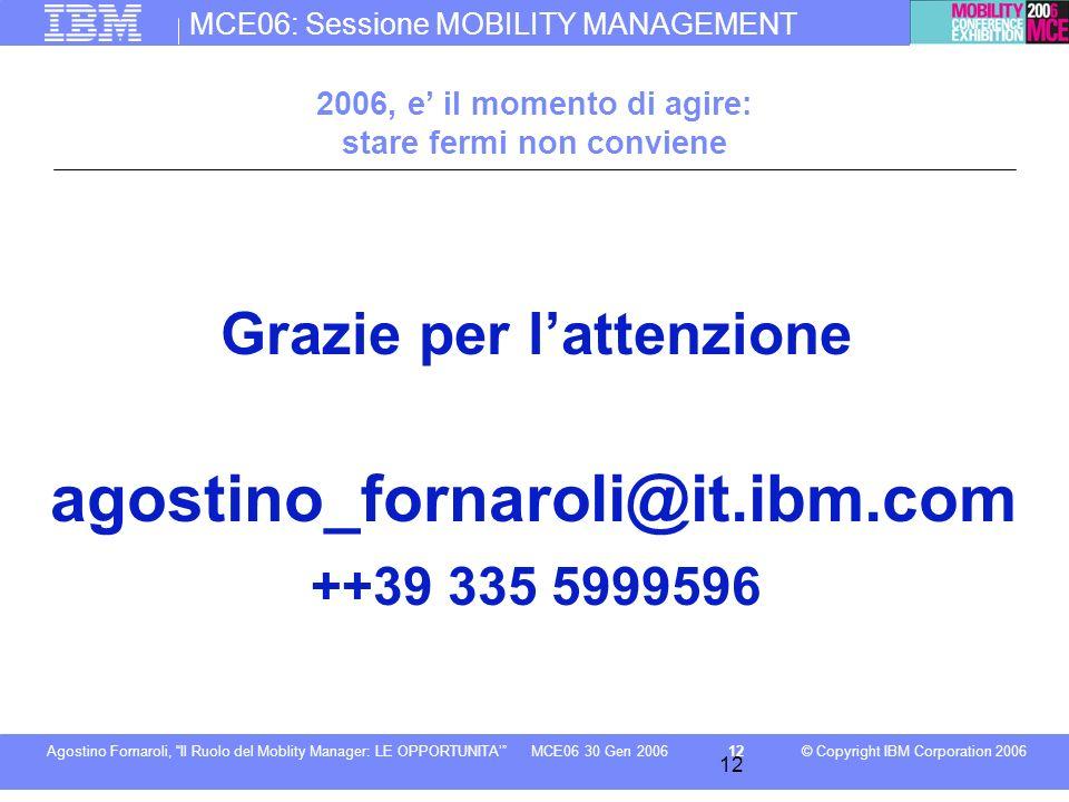 MCE06: Sessione MOBILITY MANAGEMENT © Copyright IBM Corporation 2006Agostino Fornaroli, Il Ruolo del Moblity Manager: LE OPPORTUNITA12MCE06 30 Gen 200